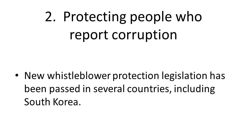 2. Protecting people who report corruption New whistleblower protection legislation has been passed in several countries, including South Korea.