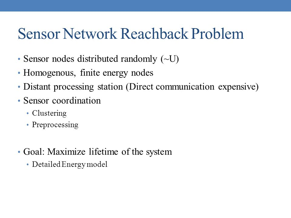 Sensor Network Reachback Problem Sensor nodes distributed randomly (~U) Homogenous, finite energy nodes Distant processing station (Direct communicati