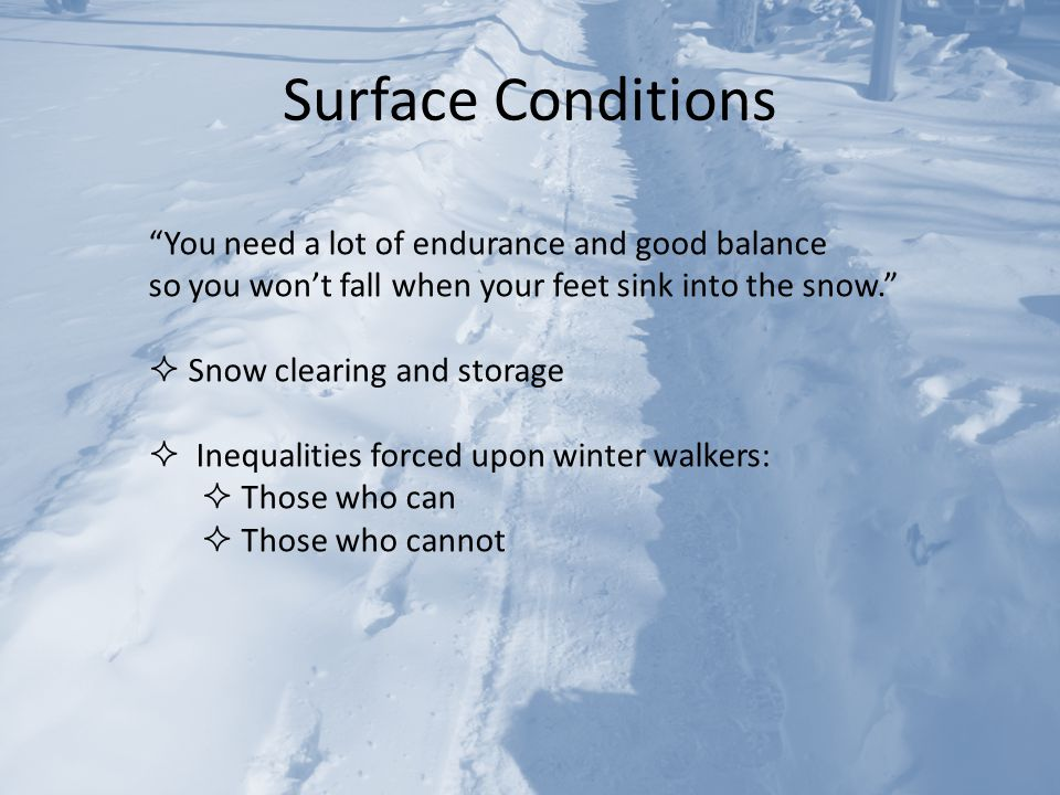 Surface Conditions You need a lot of endurance and good balance so you won't fall when your feet sink into the snow.  Snow clearing and storage  Inequalities forced upon winter walkers:  Those who can  Those who cannot