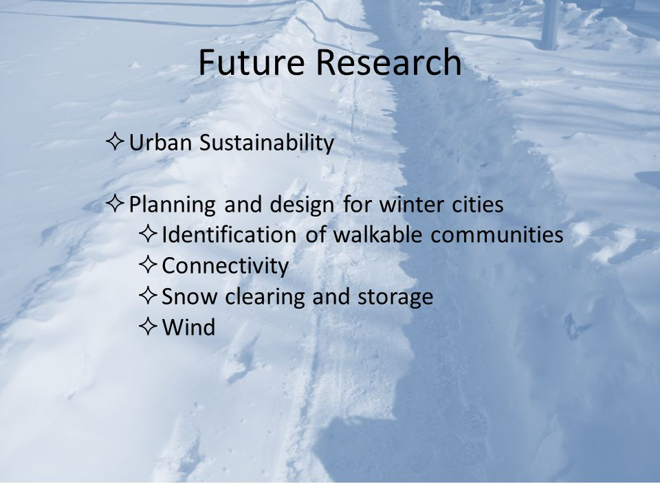 Future Research  Urban Sustainability  Planning and design for winter cities  Identification of walkable communities  Connectivity  Snow clearing and storage  Wind