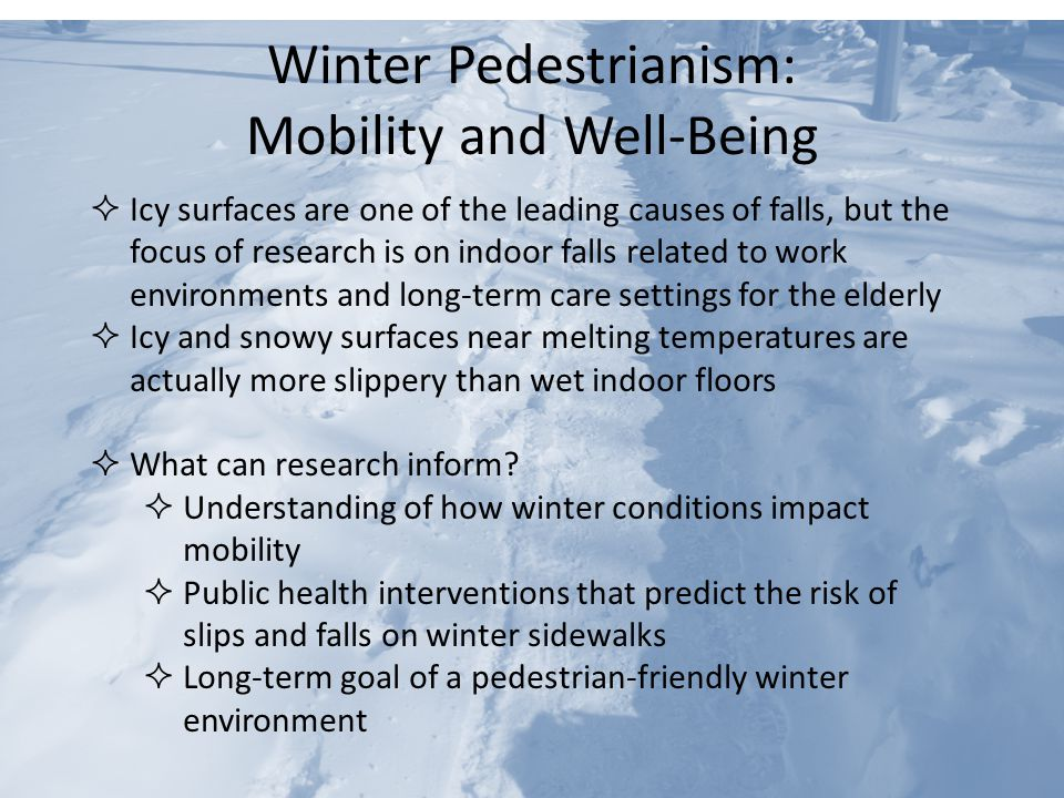 Winter Pedestrianism: Mobility and Well-Being  Icy surfaces are one of the leading causes of falls, but the focus of research is on indoor falls related to work environments and long-term care settings for the elderly  Icy and snowy surfaces near melting temperatures are actually more slippery than wet indoor floors  What can research inform.