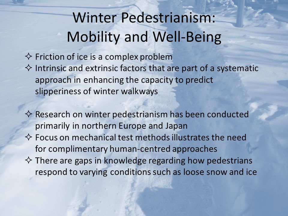 Winter Pedestrianism: Mobility and Well-Being  Friction of ice is a complex problem  Intrinsic and extrinsic factors that are part of a systematic approach in enhancing the capacity to predict slipperiness of winter walkways  Research on winter pedestrianism has been conducted primarily in northern Europe and Japan  Focus on mechanical test methods illustrates the need for complimentary human-centred approaches  There are gaps in knowledge regarding how pedestrians respond to varying conditions such as loose snow and ice