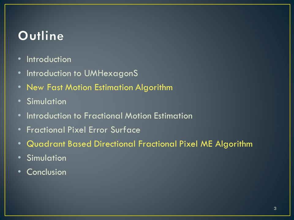 Introduction Introduction to UMHexagonS New Fast Motion Estimation Algorithm Simulation Introduction to Fractional Motion Estimation Fractional Pixel Error Surface Quadrant Based Directional Fractional Pixel ME Algorithm Simulation Conclusion 3