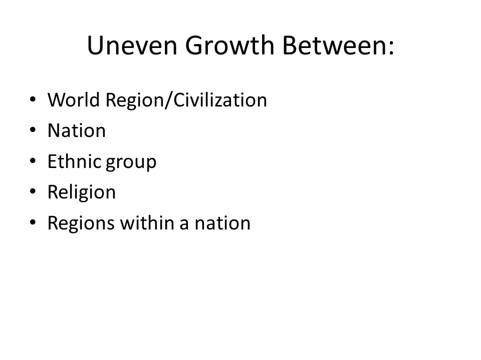 Uneven Growth Between: World Region/Civilization Nation Ethnic group Religion Regions within a nation