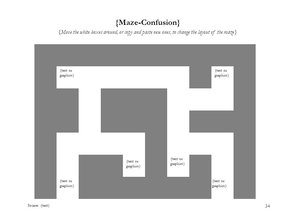 34 {Maze-Confusion} {Move the white boxes around, or copy and paste new ones, to change the layout of the maze} Source: {text} {text or graphics}