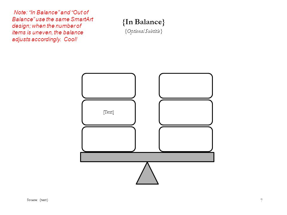 7 {In Balance} {Optional Subtitle} Source: {text} [Text] Note: In Balance and Out of Balance use the same SmartArt design; when the number of items is uneven, the balance adjusts accordingly.