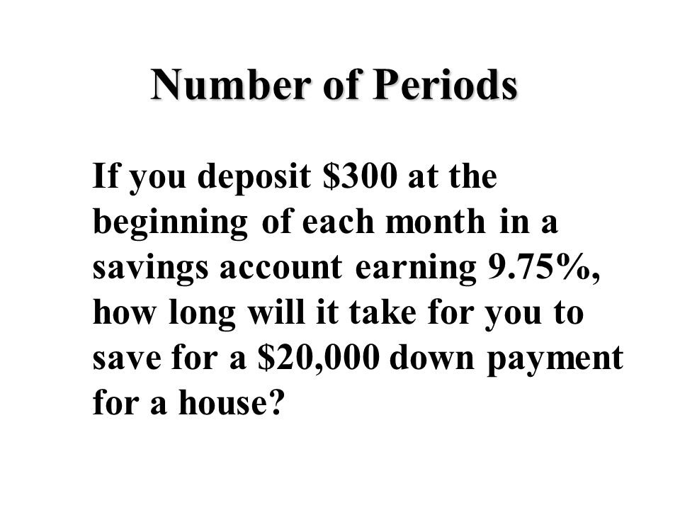 Number of Periods If you deposit $300 at the beginning of each month in a savings account earning 9.75%, how long will it take for you to save for a $20,000 down payment for a house