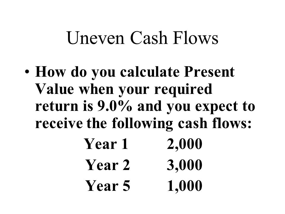 Uneven Cash Flows How do you calculate Present Value when your required return is 9.0% and you expect to receive the following cash flows: Year 12,000 Year 23,000 Year 51,000