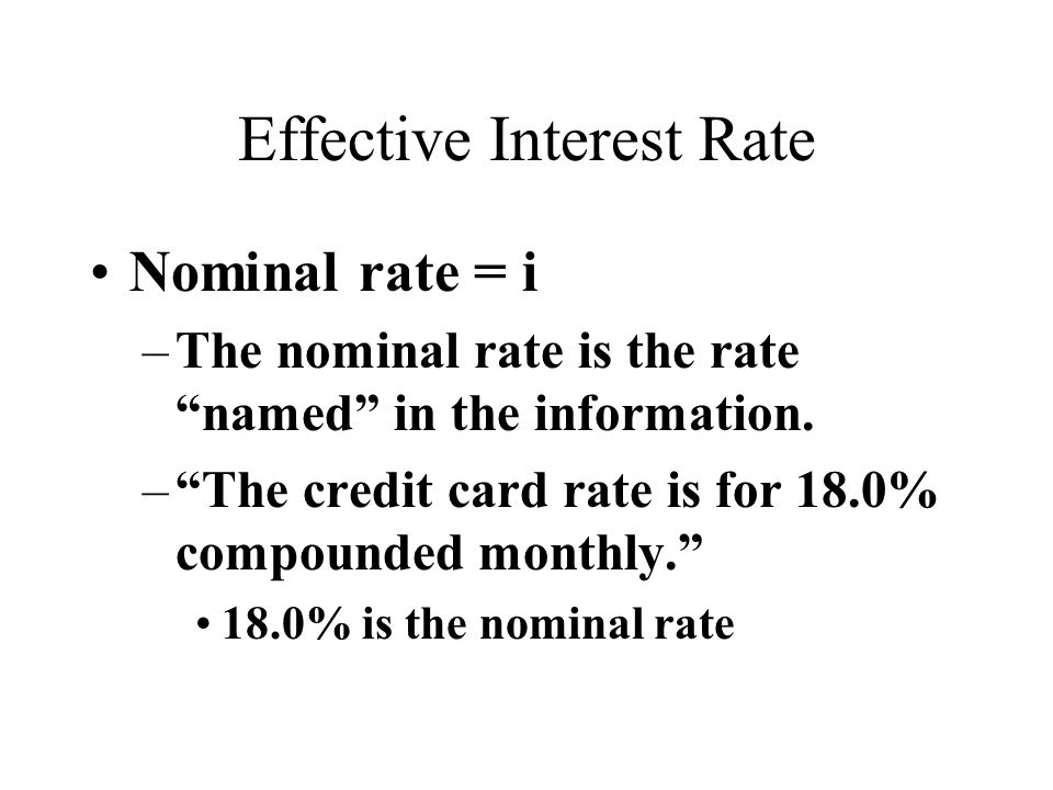 Effective Interest Rate Nominal rate = i –The nominal rate is the rate named in the information.