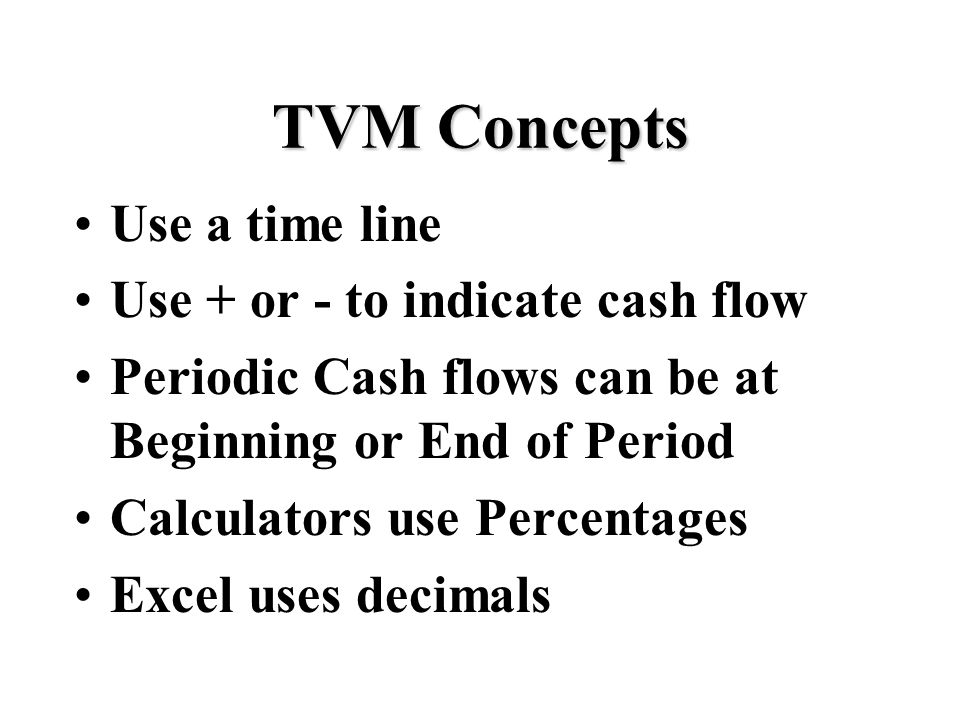 TVM Concepts Use a time line Use + or - to indicate cash flow Periodic Cash flows can be at Beginning or End of Period Calculators use Percentages Excel uses decimals