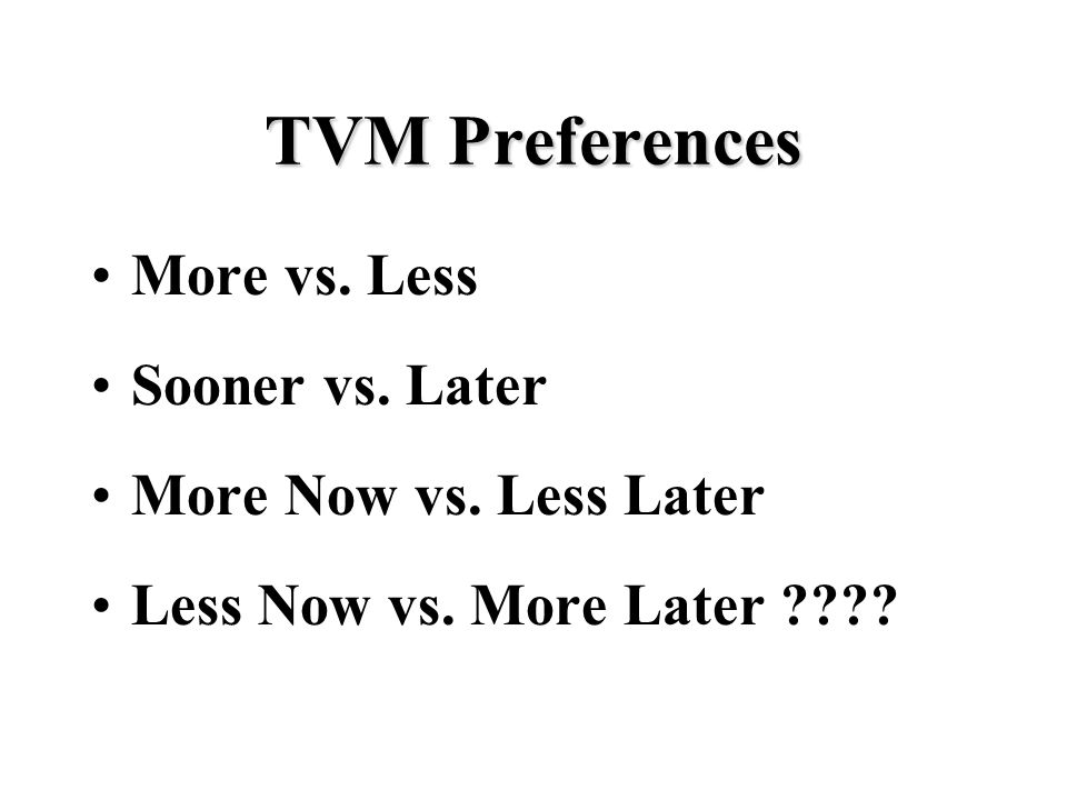 TVM Preferences More vs. Less Sooner vs. Later More Now vs. Less Later Less Now vs. More Later