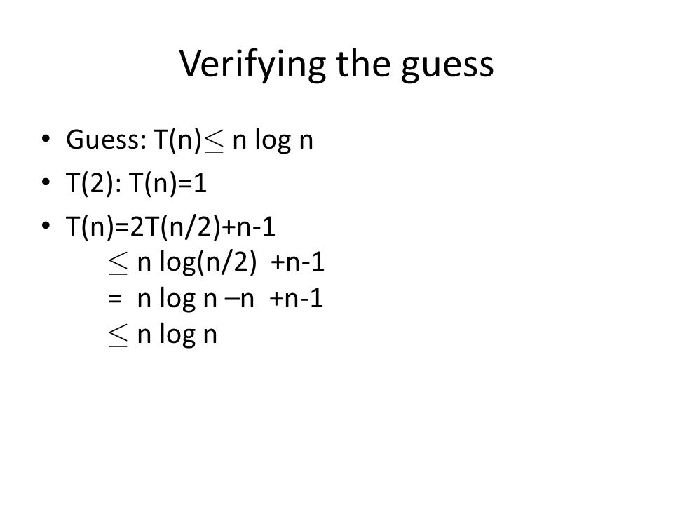 Verifying the guess Guess: T(n) · n log n T(2): T(n)=1 T(n)=2T(n/2)+n-1 · n log(n/2) +n-1 = n log n –n +n-1 · n log n