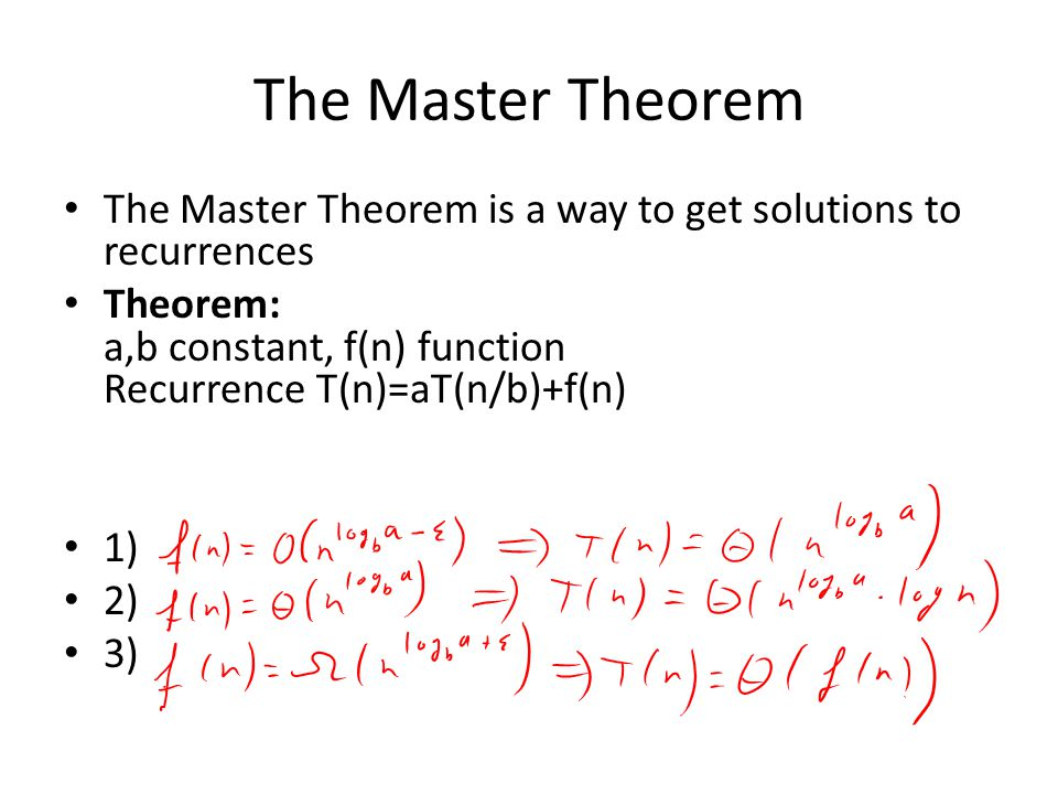 The Master Theorem The Master Theorem is a way to get solutions to recurrences Theorem: a,b constant, f(n) function Recurrence T(n)=aT(n/b)+f(n) 1) 2) 3)