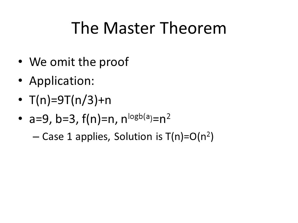 The Master Theorem We omit the proof Application: T(n)=9T(n/3)+n a=9, b=3, f(n)=n, n logb(a ) =n 2 – Case 1 applies, Solution is T(n)=O(n 2 )