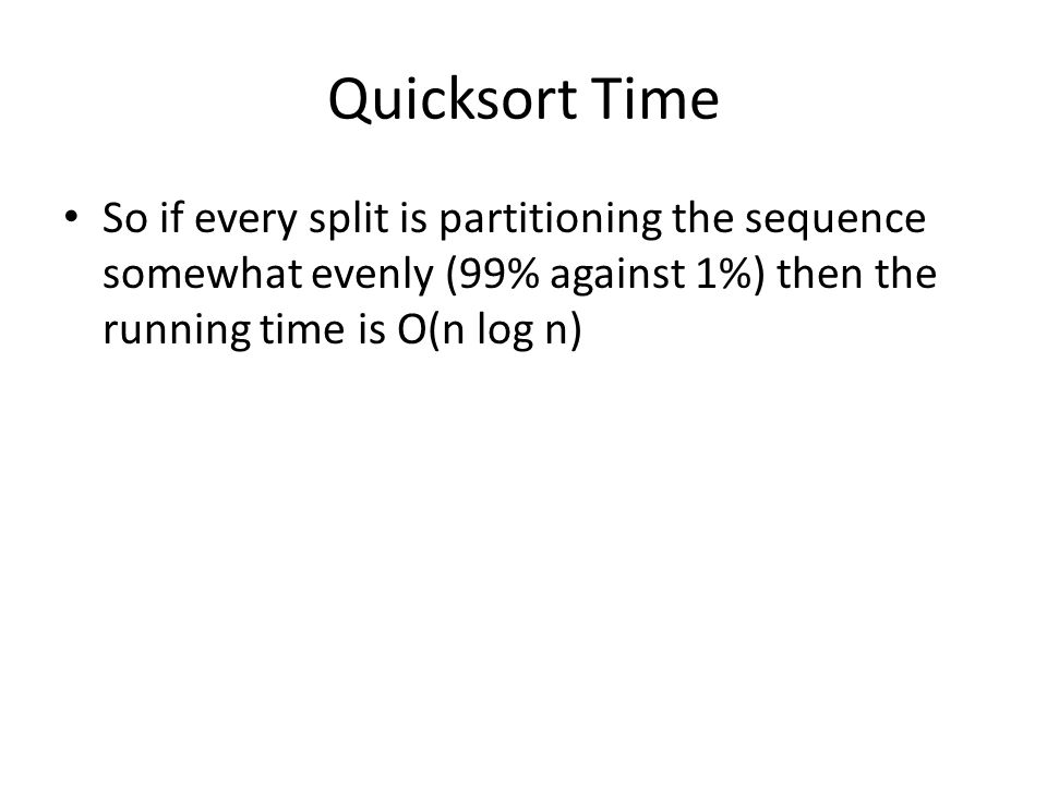 Quicksort Time So if every split is partitioning the sequence somewhat evenly (99% against 1%) then the running time is O(n log n)