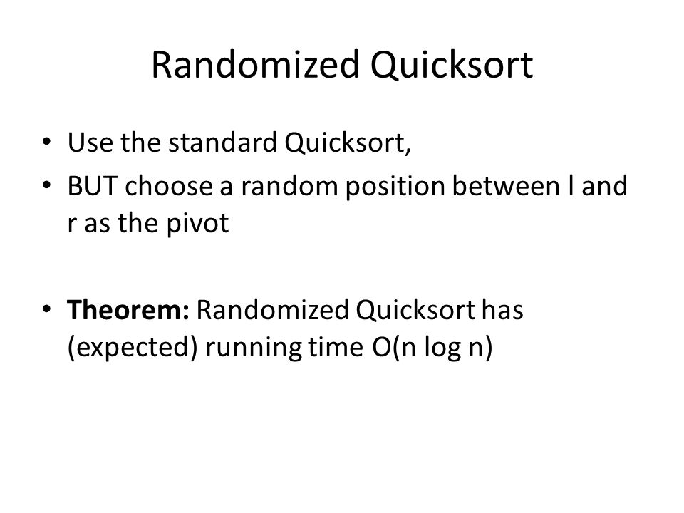 Randomized Quicksort Use the standard Quicksort, BUT choose a random position between l and r as the pivot Theorem: Randomized Quicksort has (expected) running time O(n log n)