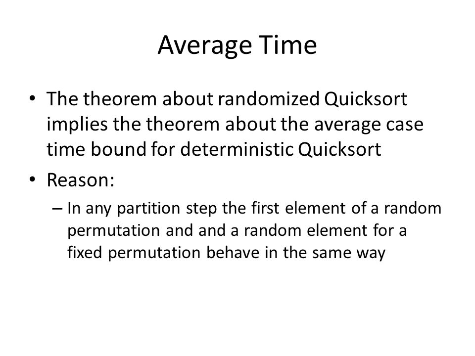 Average Time The theorem about randomized Quicksort implies the theorem about the average case time bound for deterministic Quicksort Reason: – In any partition step the first element of a random permutation and and a random element for a fixed permutation behave in the same way