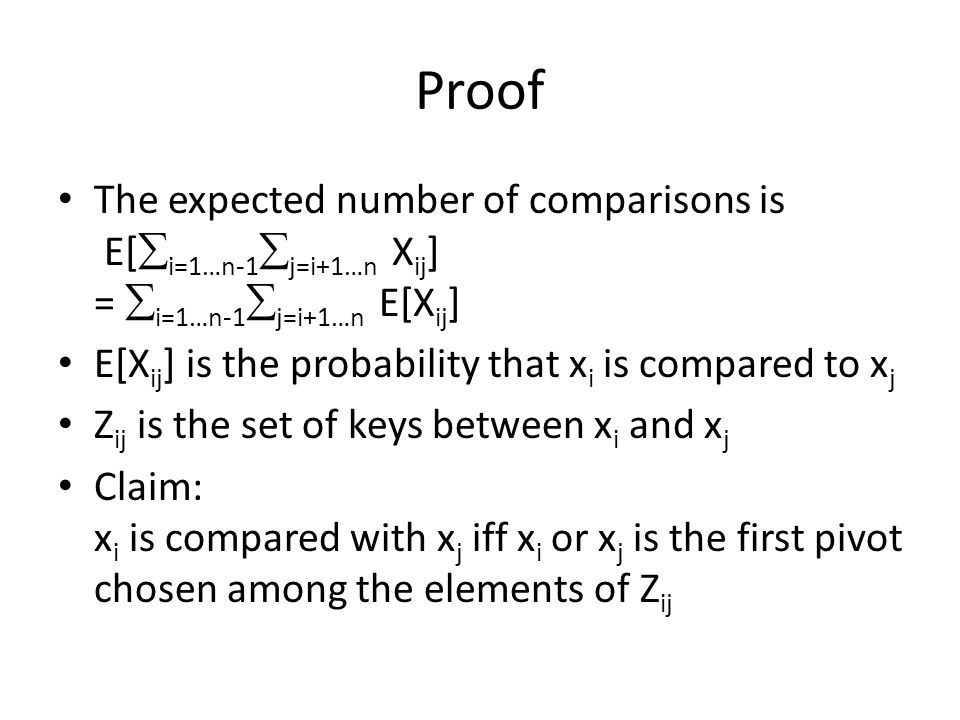 Proof The expected number of comparisons is E[  i=1…n-1  j=i+1…n X ij ] =  i=1…n-1  j=i+1…n E[X ij ] E[X ij ] is the probability that x i is compared to x j Z ij is the set of keys between x i and x j Claim: x i is compared with x j iff x i or x j is the first pivot chosen among the elements of Z ij