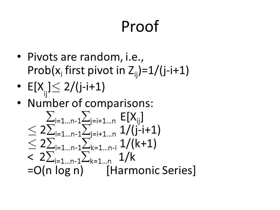 Proof Pivots are random, i.e., Prob(x i first pivot in Z ij )=1/(j-i+1) E[X ij ] · 2/(j-i+1) Number of comparisons:  i=1…n-1  j=i+1…n E[X ij ] · 2  i=1…n-1  j=i+1…n 1/(j-i+1) · 2  i=1…n-1  k=1…n-i 1/(k+1) < 2  i=1…n-1  k=1…n 1/k =O(n log n) [Harmonic Series]
