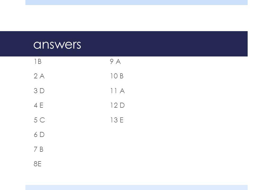 answers 1B9 A 2 A10 B 3 D11 A 4 E12 D 5 C13 E 6 D 7 B 8E