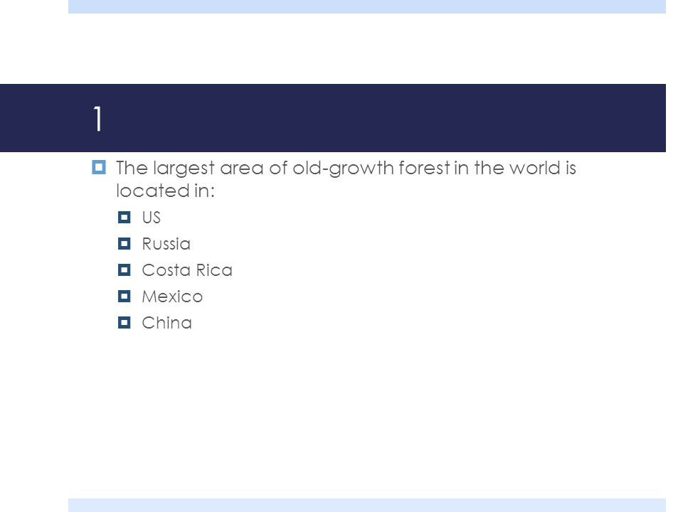 1  The largest area of old-growth forest in the world is located in:  US  Russia  Costa Rica  Mexico  China