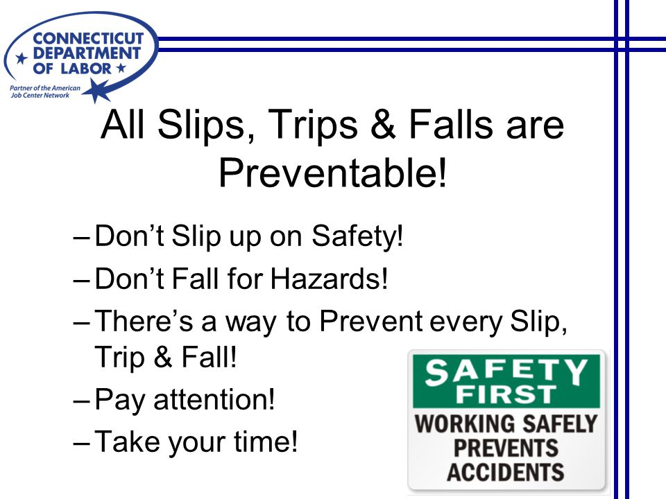 All Slips, Trips & Falls are Preventable. –Don't Slip up on Safety.