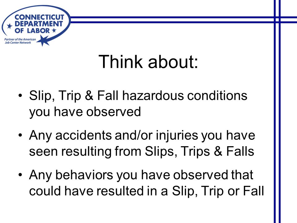 Think about: Slip, Trip & Fall hazardous conditions you have observed Any accidents and/or injuries you have seen resulting from Slips, Trips & Falls Any behaviors you have observed that could have resulted in a Slip, Trip or Fall