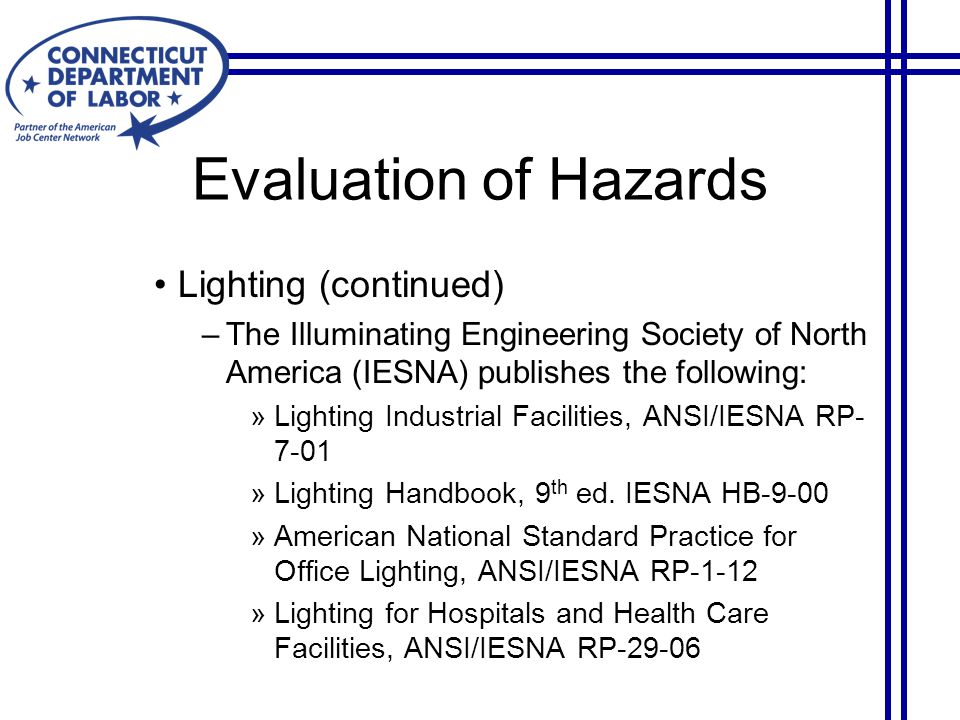 Evaluation of Hazards Lighting (continued) –The Illuminating Engineering Society of North America (IESNA) publishes the following: »Lighting Industrial Facilities, ANSI/IESNA RP- 7-01 »Lighting Handbook, 9 th ed.