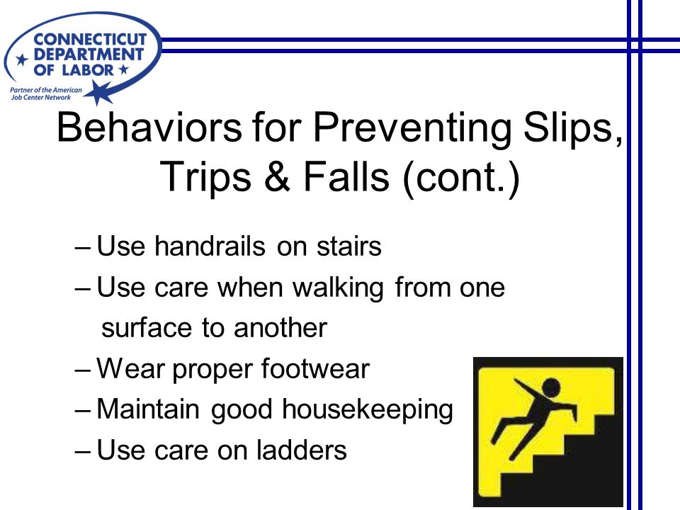 Behaviors for Preventing Slips, Trips & Falls (cont.) –Use handrails on stairs –Use care when walking from one surface to another –Wear proper footwear –Maintain good housekeeping –Use care on ladders