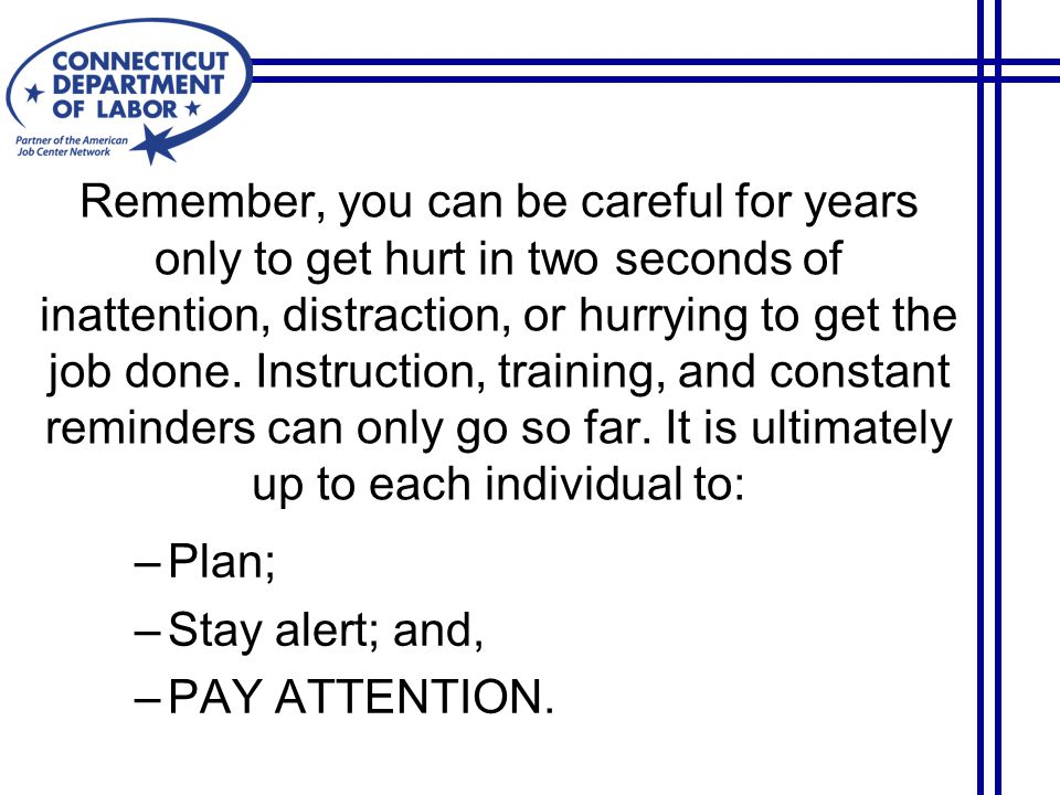 Remember, you can be careful for years only to get hurt in two seconds of inattention, distraction, or hurrying to get the job done.