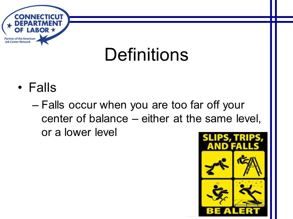 Falls –Falls occur when you are too far off your center of balance – either at the same level, or a lower level Definitions