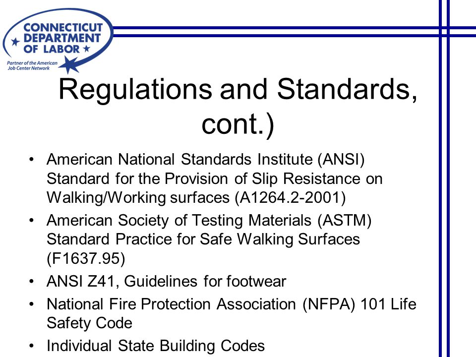 American National Standards Institute (ANSI) Standard for the Provision of Slip Resistance on Walking/Working surfaces (A1264.2-2001) American Society of Testing Materials (ASTM) Standard Practice for Safe Walking Surfaces (F1637.95) ANSI Z41, Guidelines for footwear National Fire Protection Association (NFPA) 101 Life Safety Code Individual State Building Codes Regulations and Standards, cont.)