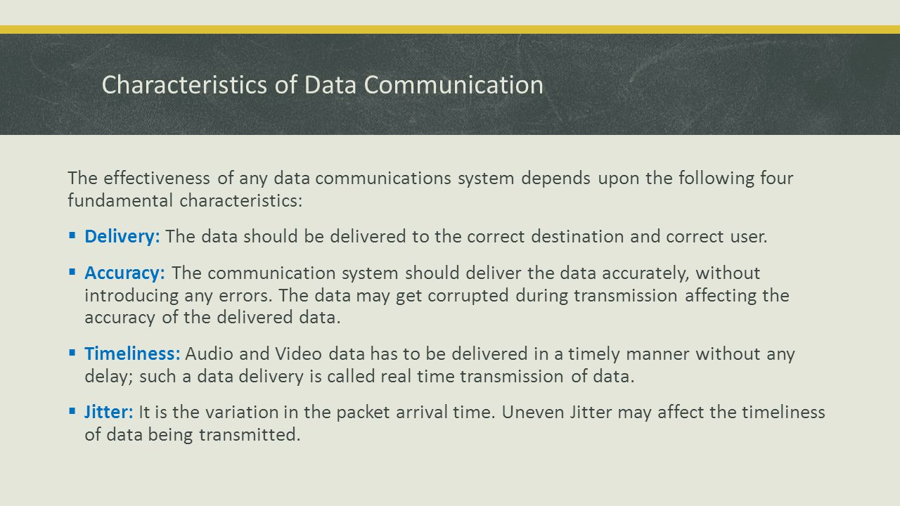 Characteristics of Data Communication The effectiveness of any data communications system depends upon the following four fundamental characteristics: