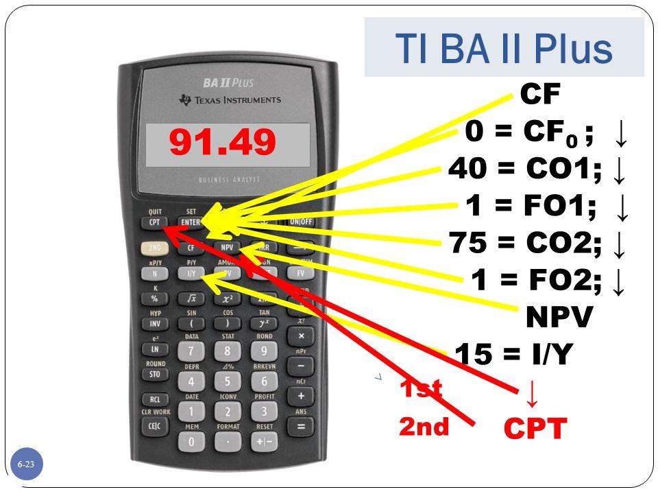 6-23 40 = CO1; ↓ 15 = I/Y CPT ↓ 91.49 1st 2nd TI BA II Plus CF 0 = CF 0 ; ↓ 1 = FO1; ↓ 75 = CO2; ↓ 1 = FO2; ↓ NPV 6-23