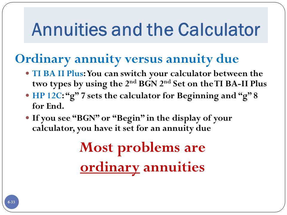 6-33 Annuities and the Calculator Ordinary annuity versus annuity due TI BA II Plus: You can switch your calculator between the two types by using the 2 nd BGN 2 nd Set on the TI BA-II Plus HP 12C: g 7 sets the calculator for Beginning and g 8 for End.