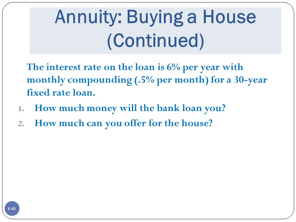 6-40 Annuity: Buying a House (Continued) The interest rate on the loan is 6% per year with monthly compounding (.5% per month) for a 30-year fixed rate loan.