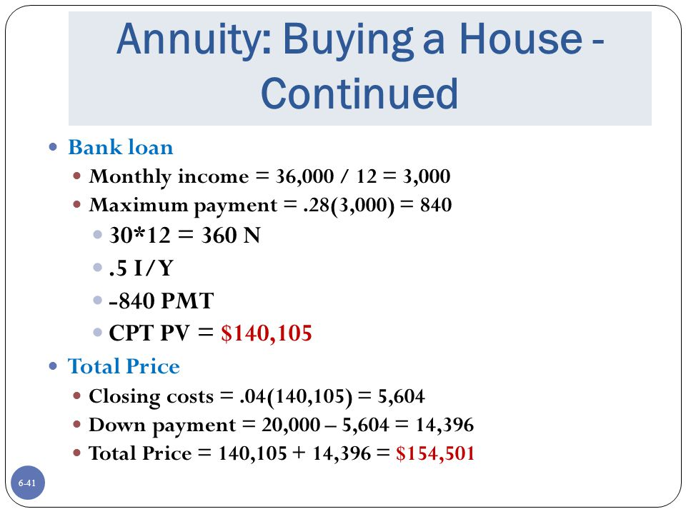 6-41 Annuity: Buying a House - Continued Bank loan Monthly income = 36,000 / 12 = 3,000 Maximum payment =.28(3,000) = 840 30*12 = 360 N.5 I/Y -840 PMT CPT PV = $140,105 Total Price Closing costs =.04(140,105) = 5,604 Down payment = 20,000 – 5,604 = 14,396 Total Price = 140,105 + 14,396 = $154,501