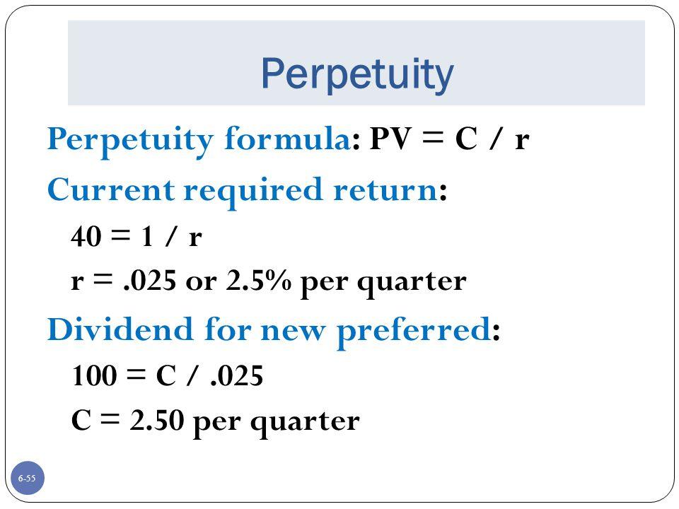 6-55 Perpetuity Perpetuity formula: PV = C / r Current required return: 40 = 1 / r r =.025 or 2.5% per quarter Dividend for new preferred: 100 = C /.025 C = 2.50 per quarter