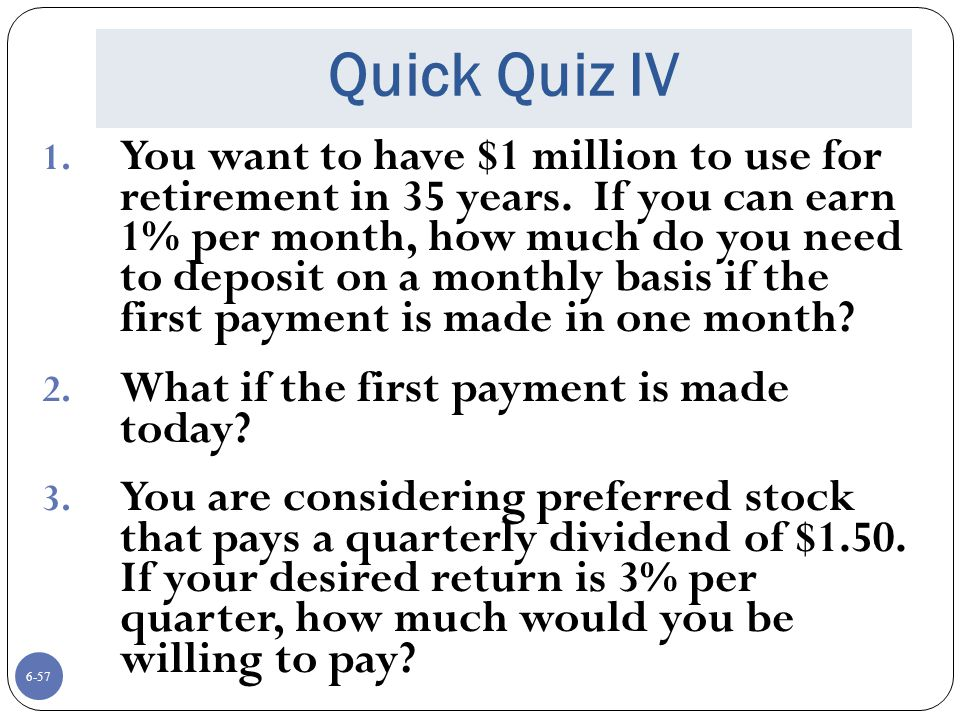6-57 Quick Quiz IV 1.You want to have $1 million to use for retirement in 35 years.