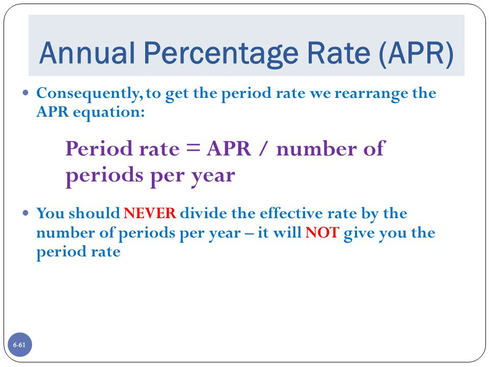 6-61 Annual Percentage Rate (APR) Consequently, to get the period rate we rearrange the APR equation: Period rate = APR / number of periods per year You should NEVER divide the effective rate by the number of periods per year – it will NOT give you the period rate