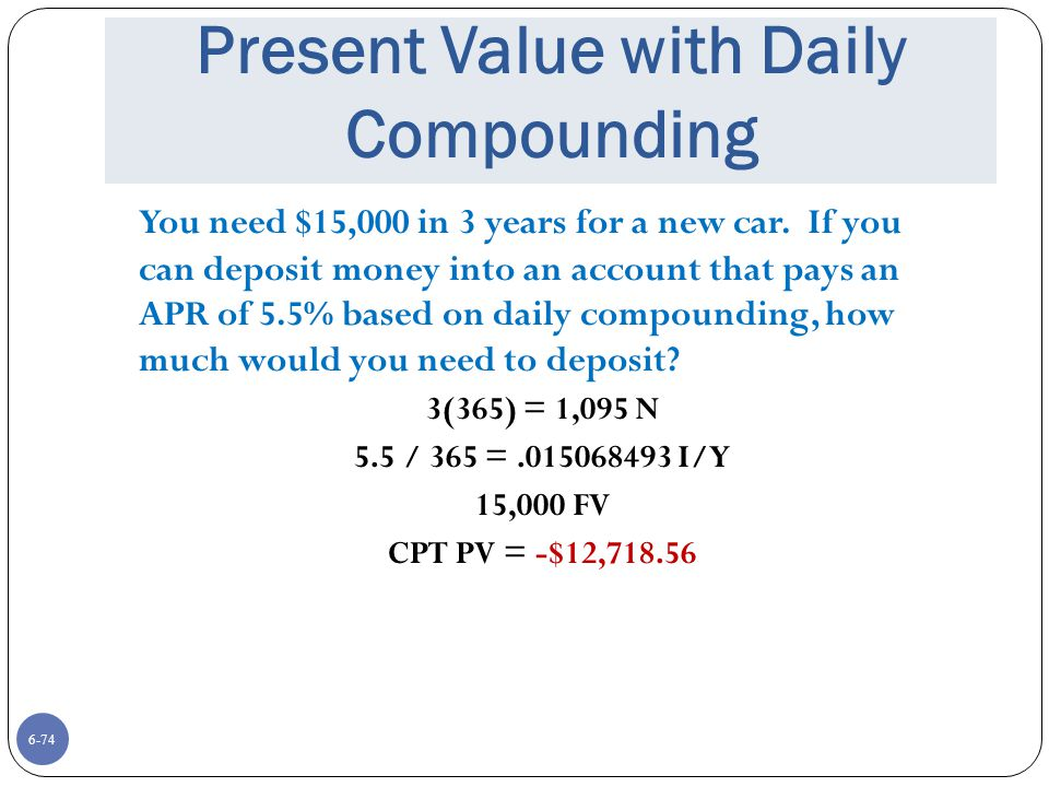6-74 Present Value with Daily Compounding You need $15,000 in 3 years for a new car.