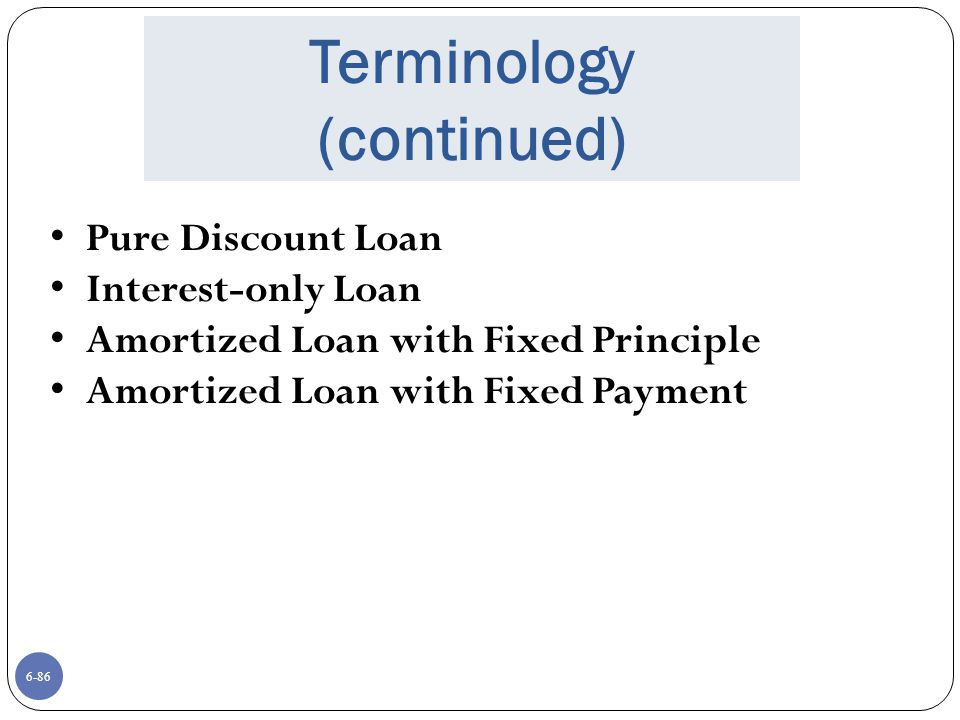 6-86 Terminology (continued) Pure Discount Loan Interest-only Loan Amortized Loan with Fixed Principle Amortized Loan with Fixed Payment