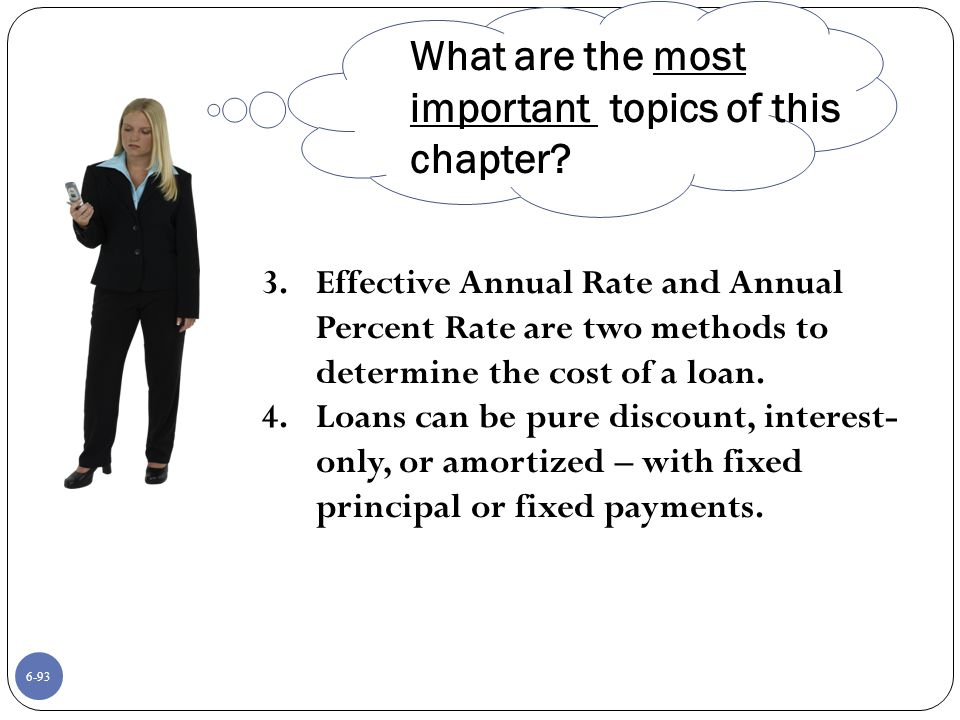 6-93 3.Effective Annual Rate and Annual Percent Rate are two methods to determine the cost of a loan.