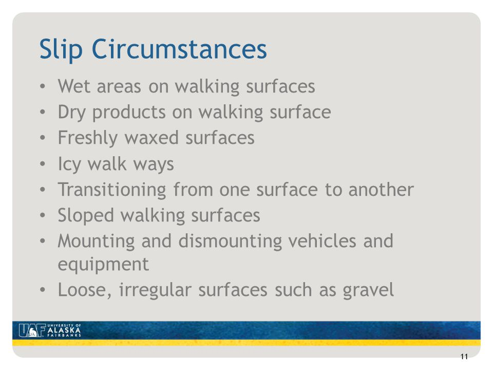 Slip Circumstances Wet areas on walking surfaces Dry products on walking surface Freshly waxed surfaces Icy walk ways Transitioning from one surface to another Sloped walking surfaces Mounting and dismounting vehicles and equipment Loose, irregular surfaces such as gravel 11