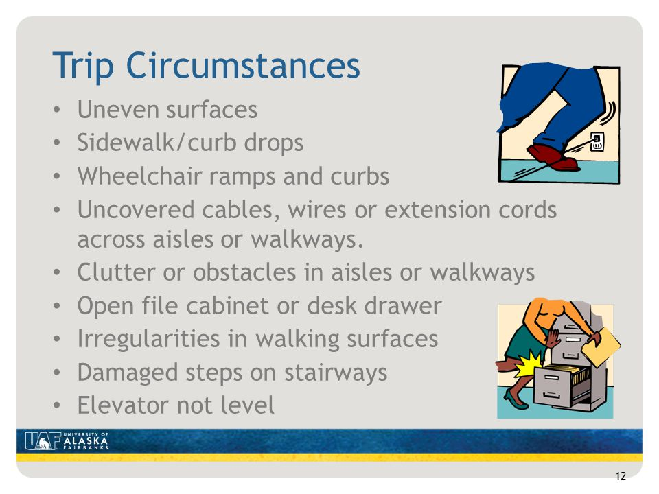 Trip Circumstances Uneven surfaces Sidewalk/curb drops Wheelchair ramps and curbs Uncovered cables, wires or extension cords across aisles or walkways.