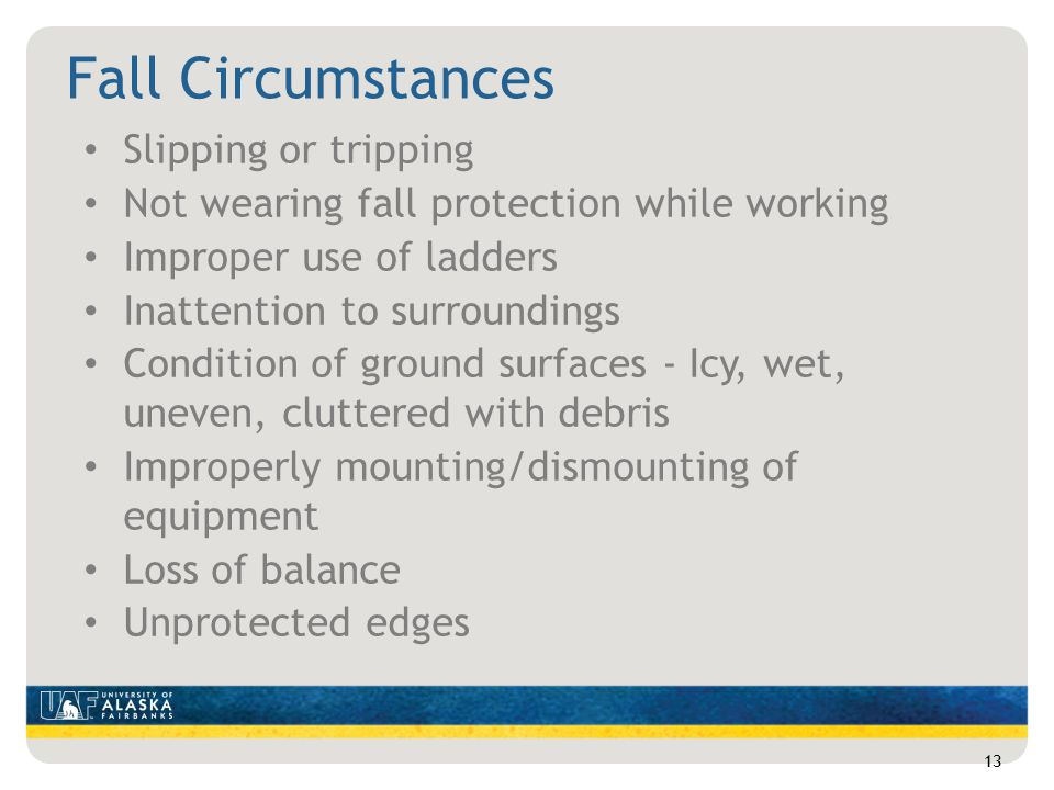 Fall Circumstances Slipping or tripping Not wearing fall protection while working Improper use of ladders Inattention to surroundings Condition of ground surfaces - Icy, wet, uneven, cluttered with debris Improperly mounting/dismounting of equipment Loss of balance Unprotected edges 13