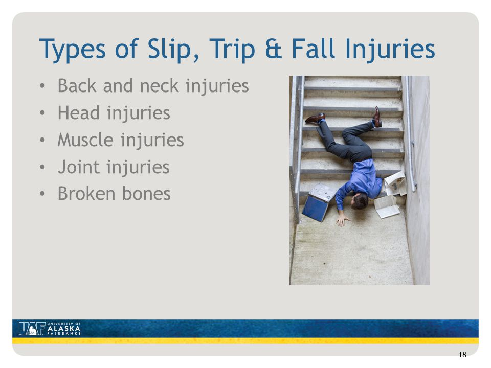 Types of Slip, Trip & Fall Injuries Back and neck injuries Head injuries Muscle injuries Joint injuries Broken bones 18