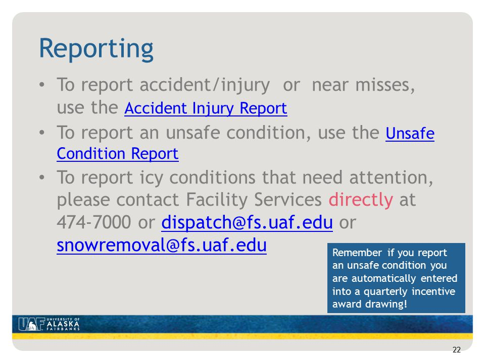 Reporting To report accident/injury or near misses, use the Accident Injury Report Accident Injury Report To report an unsafe condition, use the Unsafe Condition Report Unsafe Condition Report To report icy conditions that need attention, please contact Facility Services directly at 474-7000 or dispatch@fs.uaf.edu or snowremoval@fs.uaf.edudispatch@fs.uaf.edu snowremoval@fs.uaf.edu 22 Remember if you report an unsafe condition you are automatically entered into a quarterly incentive award drawing!
