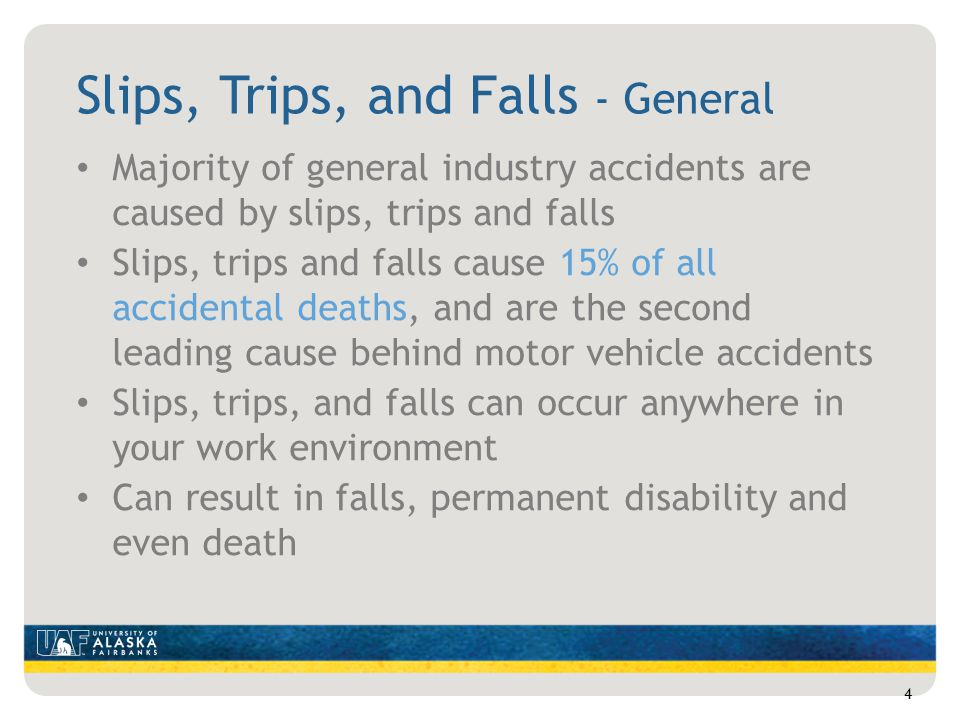 Slips, Trips, and Falls - General Majority of general industry accidents are caused by slips, trips and falls Slips, trips and falls cause 15% of all accidental deaths, and are the second leading cause behind motor vehicle accidents Slips, trips, and falls can occur anywhere in your work environment Can result in falls, permanent disability and even death 4