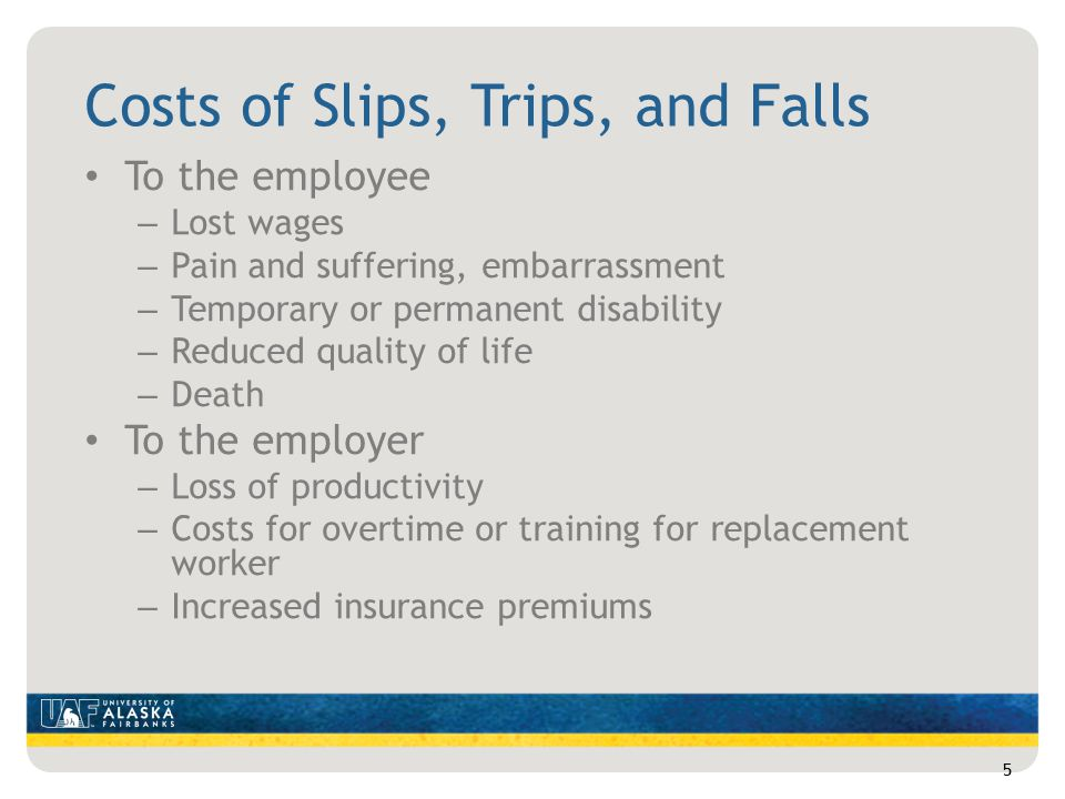 Costs of Slips, Trips, and Falls To the employee – Lost wages – Pain and suffering, embarrassment – Temporary or permanent disability – Reduced quality of life – Death To the employer – Loss of productivity – Costs for overtime or training for replacement worker – Increased insurance premiums 5